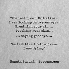 """""""The last time I felt alive – I was looking into your eyes. Breathing your air…. touching your skin… Saying goodbye… The last time I felt alive…. I was dying."""" – Ranata Suzuki * missing you, I miss him, lost, tumblr, love, relationship, beautiful, words, quotes, story, quote, sad, breakup, broken heart, heartbroken, loss, loneliness, depression, depressed, unrequited, typography, written, writing, writer, poet, poetry, prose, poem * pinterest.com/ranatasuzuki"""