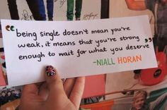 Day 7: Favorite Niall quote. This is my favorite Niall quote because the world today seems to keep pushing everyone to have a boyfriend/girlfriend. You shouldn't need a boyfriend to feel happy! If you don't feel happy without one you're not going to be happy with one. Right now I'm single and I'm perfectly fine with that. I'm willing to wait for my special someone to come along. He'll come when I'm ready for him.