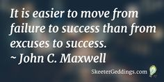 It is easier to move from failure to success than from excuses to success.  ~ John C. Maxwell