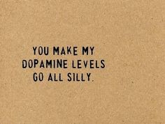 """You make my dopamine levels go all silly"" --- these are the type of lines I want said to me :]"