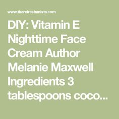 DIY: Vitamin E Nighttime Face Cream  Author Melanie Maxwell Ingredients 3 tablespoons cocoa butter 4 tablespoons coconut oil 1 teaspoon vitamin E oil 4 drops your favourite essential oil {I used lavender} Instructions In a double-boiler, or a heat-safe bowl over a pot of boiling water, melt the cocoa butter and coconut oil. Whisk together to combine. Remove from heat and let cool slightly. Whisk in vitamin E oil and essential oil. If you were using a pot, transfer your mixture to a…