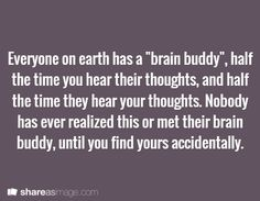 "Prompt -- everyone on earth has a ""brain buddy"", half the time you hear their thoughts and half the time they hear your thoughts. nobody has ever realized this or met their brain buddy, until you find yours accidently"