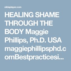 HEALING SHAME THROUGH THE BODY Maggie Phillips, Ph.D. USA maggiephillipsphd.comBestpracticesintherapy.com. - ppt download