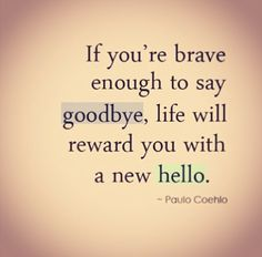 Brave to say goodbye...rewarded with a new hello.