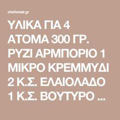 ΥΛΙΚΑ ΓΙΑ 4 ΑΤΟΜΑ 300 ΓΡ. ΡΥΖΙ ΑΡΜΠΟΡΙΟ 1 ΜΙΚΡΟ ΚΡΕΜΜΥΔΙ 2 Κ.Σ. ΕΛΑΙΟΛΑΔΟ 1 Κ.Σ. ΒΟΥΤΥΡΟ LURPAK 2 Κ.Σ. ΠΕΛΤΕ ΝΤΟΜΑΤΑΣ 200 ΓΡ. ΣΑΛΤΣΑ ΝΤΟΜΑΤΑΣ 200 ML ΛΕΥΚΟ ΚΡΑΣΙ 1200 ML ΖΩΜΟ ΚΟΤΟΠΟΥΛΟΥ 1 ΦΛ. ARLA ΑΥΘΕΝΤΙΚΟ ΔΑΝΕΖΙΚΟ ΚΕΦΑΛΟΤΥΡΙ ΤΡΙΜΜΕΝΟ 2 Κ.Σ. ΣΧΟΙΝΟΠΡΑΣΟ ΑΛΑΤΙ-ΠΙΠΕΡΙ ΕΚΤΕΛΕΣΗ Ψιλοκόβουμε το κρεμμύδι και το σωτάρουμε για 1-2 λεπτά, …