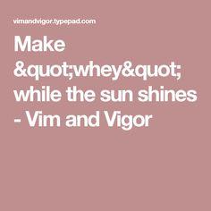 "Make ""whey"" while the sun shines - Vim and Vigor"