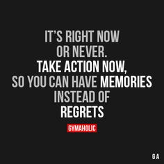 It's right now or never. Take action now, so you can have memories instead of regrets.