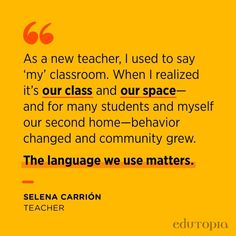 """""""As a new teacher, I used to say 'my' classroom. When I realized it's our class and our space—and for many students and myself our second home—behavior changed and community grew. The language we use matters."""" - Selena Carrión, Teacher Behavior Change, Teacher Quotes, New Teachers, Language, Classroom, Teaching, Education, Sayings, Selena"""