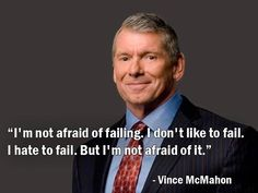 """""""I'm not afraid of failing. I don't like to fail. I hate to fail. But I'm not afraid of it."""" - Vince McMahon   Vince McMahon is a creative genius.  Over 30 years ago he turned a baby organization into a Global Media Empire.  And he did by taking risks and defying all odds.  Thank you sir for being a role model to me!"""