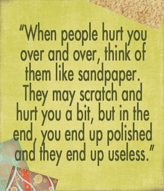 Even hurtful people serve a purpose in your life - for you to become a stronger person.