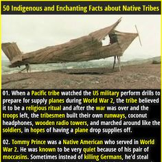 1. When a Pacific tribe watched the US military perform drills to prepare for supply planes during World War 2, the tribe believed it to be a religious ritual and after the war was over and the troops left, the tribesmen built their own runways, coconut headphones, wooden radio towers, and marched around like the soldiers, in hopes of having a plane drop supplies off. 2. The Miss Navajo Nation pageant requires contestants to butcher a sheep.