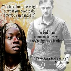 """""""You talk about the weight of what you have to do, how you can handle it. A bad man, someone truly evil they're light as a feather. They don't feel a thing."""" ~ Michonne   The Walking Dead"""