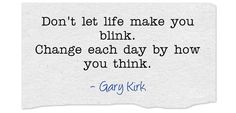 Don't let life make you blink. Change each day by how you think.
