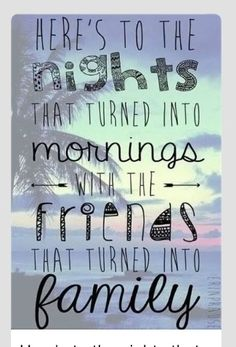 heres to the nights that became mornings and to the friends that became family !