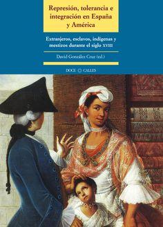 Represión, tolerancia e integración en España y América : extranjeros, esclavos, indígenas y mestizos durante el siglo XVIII, 2014 http://absysnetweb.bbtk.ull.es/cgi-bin/abnetopac01?TITN=512780