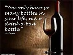 """You only have so many bottles in your life, never drink a bad bottle.""  Wine Quotes"