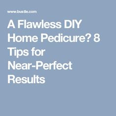 A Flawless DIY Home Pedicure? 8 Tips for Near-Perfect Results