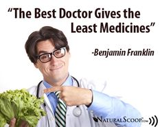 """The Best Doctor Gives the Least Medicines""     -Benjamin Franklin"