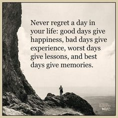 Never Regret A Day In Your Life Good Days Give Happiness Bad Days Give Experience Worst Days Give Lessons And Best Days Give Memories