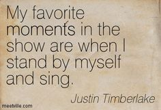 My favorite moments in the show are when I stand by myself and sing. Justin Timberlake