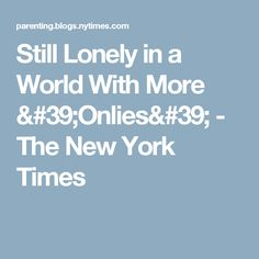 Still Lonely in a World With More 'Onlies' Ny Times, New York Times, Only Child, Be Still, Lonely, World, The World, Loneliness