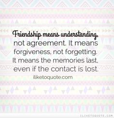 Friendship means understanding, not agreement. It means forgiveness, not forgetting. It means the memories last, even if the contact is lost.