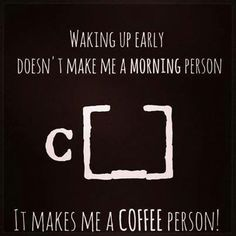 Coffee Lovers are not always morning people. LOL But at least no matter what we Coffee Lovers have our coffee. ~Me