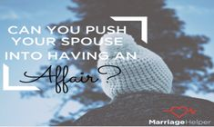 Can you cause or push your spouse, husband, or wife to have an affair or cheat on you?