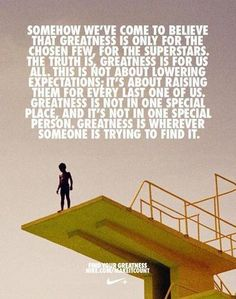 Somehow we've come to believe that greatness is only for the chosen few, for the superstars. The truth is, greatness is for us all. This is not about lowering expectations; it's about raising them for every last one of us. Greatness is not one special place, and it's not in one special person. Greatness is wherever someone is trying to find it.