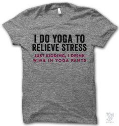 i do yoga.... just kidding i drink wine in yoga pants