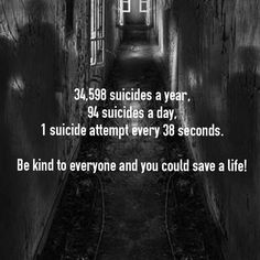 Look at this. People are killing them selfs every day. What are we doing almost nothing. We look at them and say suicide is not the answer but they need more they need to be loved. These are your everyday people battling something inside their minds that are killing them. They die cause they can't talk about their problems because their is no one to talk to. Today the world we live in says be strong don't let them see you cry,act like everything is ok just to save yourself.