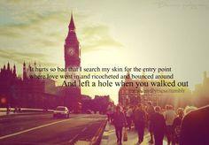it hurts so bad that I search my skin for the entry point where love went in and ricocheted and bounced around and left a hole when you walked out. / me duele tanto que me busco mi piel para el punto de entrada donde el amor fue y rebotó y rebotó alrededor y dejó un agujero cuando te fuiste