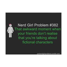 Nerd Girl Problems That awkward moment when your friends don't realize that you're talking about fictional characters.