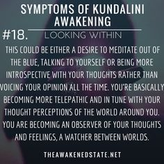 Symptoms of Kundalini Awakening#18. Looking Within You find yourself suddenly in deep contemplation or chatty with yourself?! This could be either a desire to Meditate out of the blue talking to yourself or being more introspective with your thoughts rather than voicing your opinion all the time. Youre basically becoming more telepathic and in tune with your thought perceptions of the world around you. You are becoming an observer of your thoughts and feelings a watcher between worlds.