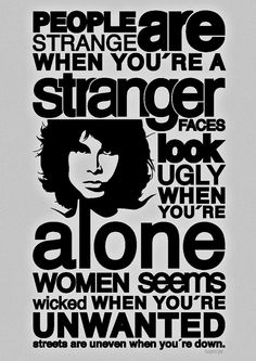 Be strange but don't be a stranger.  When you're strange  Faces come out of the rain  When you're strange  No one remembers your name  When you're strange