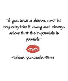 "5 Selena Quotes to Live By: ""If you have a dream, don't let anybody take it away and always believe that the impossible is possible."" -Selena Quintanilla-Pérez"