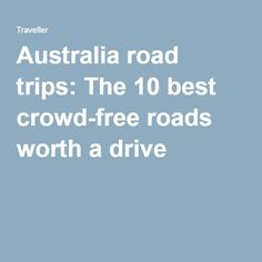 Australia road trips: The 10 best crowd-free roads worth a drive