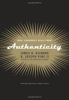 AUTHENTICITY: WHAT CONSUMERS REALLY WANT James H. Gilmore, B. Joseph Pine II http://www.guerrillareading.com/authenticity-what-consumers-really-wantjames-h-gilmore-b-joseph-pine-ii/