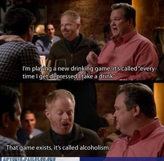 """Modern Family - """"I'm playing a new drinking game, it's called """"every time I get depressed I take a drink."""" """"That game exists, it's called alcoholism."""""""