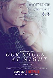 Our Souls at Night (September 29, 2017) a drama romance film. Addie Moore and Louis Waters, a widow and widower who've lived next to each other for years. The pair has almost no relationship, but that all changes when Addie tries to make a connection with her neighbor. Directed by Ritesh Batra. Written by Kent Haruf, Scott Neustadter. Stars: Jane Fonda, Robert Redford, Judy Greer.