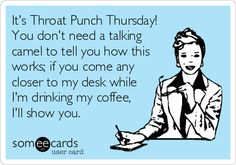 It's Throat Punch Thursday! You don't need a talking camel to tell you how this works; if you come any closer to my desk while I'm drinking my coffee, I'll show you.