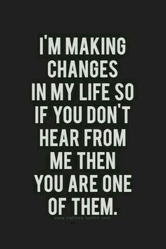 I'm making some changes in my life. If you don't hear from me, you're one of them! Good Morning!