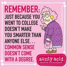 Aunty Acid...common sense doesn't come with a degree