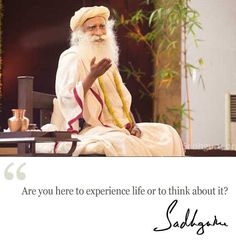 """""""Are you here to experience life or think about it?""""  ~Sadhguru. Greatness!!"""