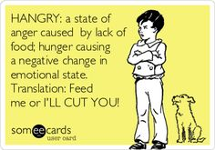 HANGRY: a state of anger caused by lack of food; hunger causing a negative change in emotional state. Translation: Feed me or I'LL.