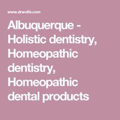 Albuquerque - Holistic dentistry, Homeopathic dentistry, Homeopathic dental products