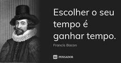 Escolher o seu tempo é ganhar tempo. — Francis Bacon