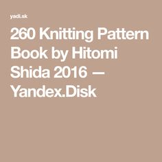 260 Knitting Pattern Book by Hitomi Shida 2016 — Yandex.Disk – Awesome Knitting Ideas and Newest Knitting Models Knitting Machine Patterns, Knitting Charts, Loom Knitting, Knitting Stitches, Knitting Projects, Crochet Projects, Knitting Tutorials, Knit Edge, Crochet Blanket Patterns