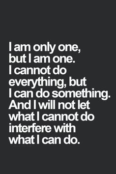 I am only one, but I am one. I cannot do everything, but I can do something. And I will not let what I cannot do interfere with what I can do. thedailyquotes.com