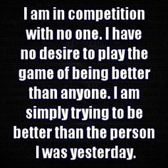 My only competition is being better than I was yesterday.